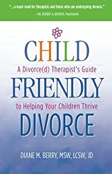 Child Friendly Divorce: A Divorce(d) Therapist's Guide to Helping Your Children Thrive