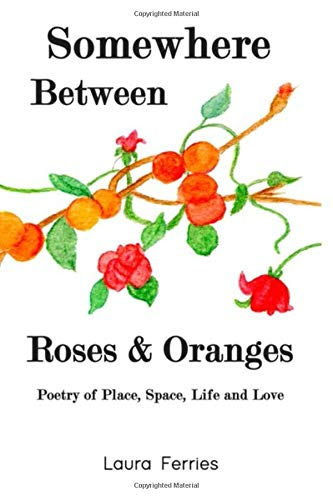 Somewhere Between Roses & Oranges: Poetry of Place Space Life and Love