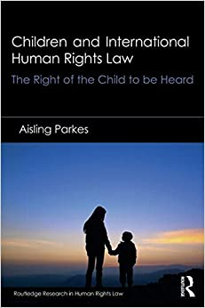 Children and International Human Rights Law: The Right of the Child to be Heard (Routledge Research in Human Rights Law) by Aisling Parkes (2015-04-23)