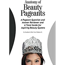 Anatomy of Beauty Pageants: A Pageant Question and Answer Reviewer and A Total Guide for Aspiring Beauty Queens