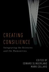 Creating Consilience: Integrating the Sciences and the Humanities (New Directions in Cognitive Science)