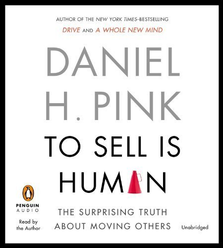 By Daniel H. Pink To Sell Is Human: The Surprising Truth About Moving Others (Unabridged)