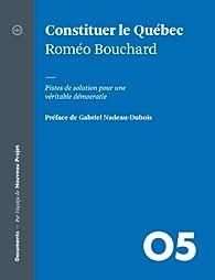 Constituer le Québec: Pistes de solution pour une véritable démocratie par Roméo Bouchard