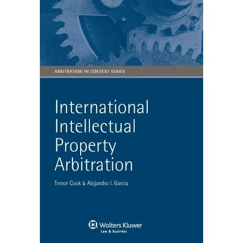 International Intellectual Property Arbitration (Arbitration in Context Series) Trevor Cook and Alejandro Garcia
