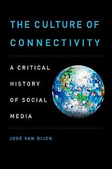 The Culture of Connectivity: A Critical History of Social Media por [van Dijck, Jose]