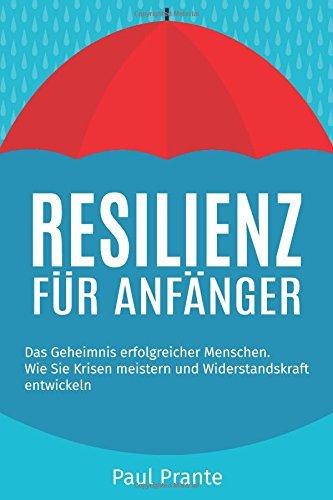 Resilienz für Anfänger: Das Geheimnis erfolgreicher Menschen. Wie Sie Krisen meistern und Widerstandskraft entwickeln