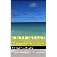 """THE THREE LIFE PRESERVERS: """"A Recipe For Living Your Life By Design"""""""