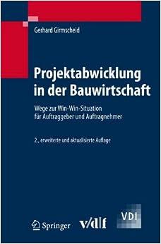 Projektabwicklung in Der Bauwirtschaft: Wege Zur Win-Win-Situation Fur Auftraggeber Und Auftragnehmer (VDI-Buch)