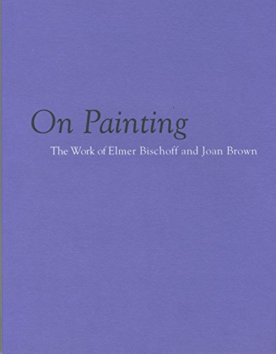 On Painting: The Work of Elmer Bischoff and Joan Brown