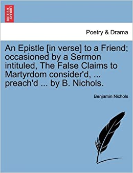 Book An Epistle [in verse] to a Friend: occasioned by a Sermon intituled, The False Claims to Martyrdom consider'd, ... preach'd ... by B. Nichols.