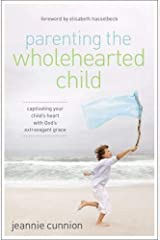 Parenting the Wholehearted Child: Captivating Your Child's Heart with God's Extravagant Grace Paperback