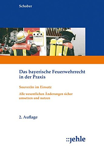 Das bayerische Feuerwehrrecht in der Praxis: Souverän im Einsatz - Alle wesentlichen Änderungen sicher umsetzen und nutzen