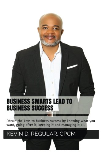 Business Smarts Lead To Business Success: Obtain the keys to business success by knowing what you want, going after it, keeping it and managing it all.