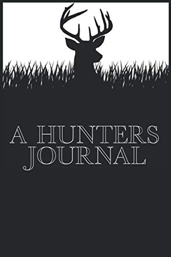 "A Hunters Journal: Hunting Log- Hunting Notebook (Gift for Hunters) - 120 pages 6"" x 9"" blank Journal for documenting Hunting Trips, Time in the woods, Reflection, Hunting Memoirs ."