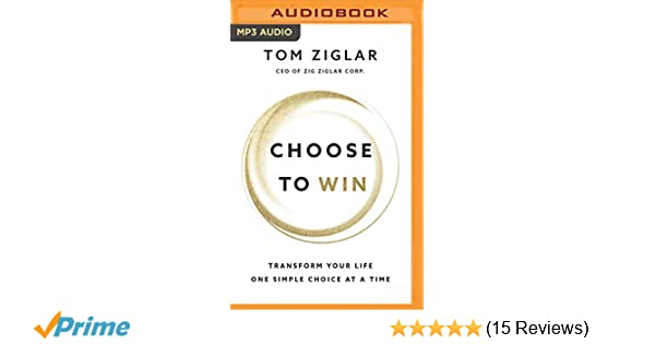 Choose to Win: Transform Your Life, One Simple Choice at a Time: Tom