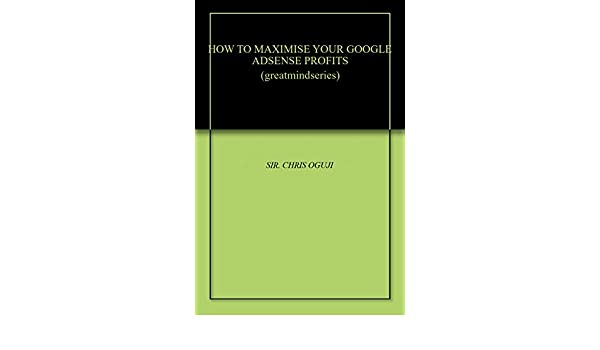 HOW TO MAXIMISE YOUR GOOGLE ADSENSE PROFITS (greatmindseries) (English Edition) eBook: SIR. CHRIS OGUJI: Amazon.es: Tienda Kindle