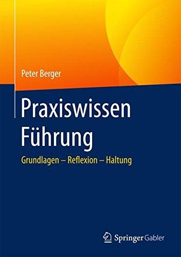 Praxiswissen Führung: Grundlagen – Reflexion – Haltung Gebundenes Buch – 2. November 2017 Peter Berger Springer Gabler 3662505266 Humankapital