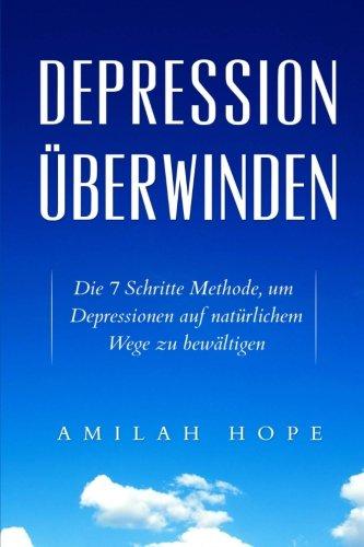 Depression überwinden: Die 7 Schritte Methode, um Depressionen auf natürlichem Wege zu bewältigen (depression ernährung,depressionen bewältigen - die lebensfreude wiederfinden)