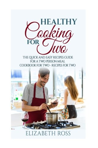 Healthy Cooking for Two: The Quick and Easy Recipes Guide for a Two Person Meal - Cookbook for Two - Recipes for (Two Person Meal)