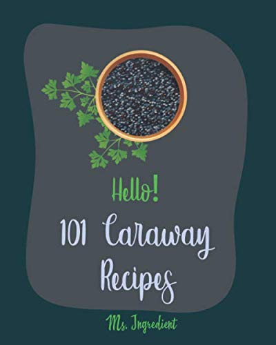 Hello! 101 Caraway Recipes: Best Caraway Cookbook Ever For Beginners [Easy Bread Machine Cookbooks, Yeast Bread Recipes, Shortbread Cookie Recipe, Roasted Chicken Cookbook, Bean Salad Recipe] [Book 1] by Ms. Ingredient