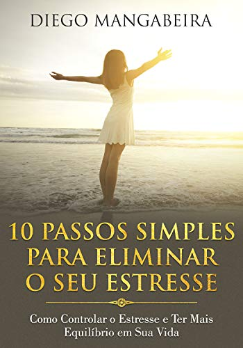 10 Passos Simples Para Eliminar O Seu Estresse: Como Controlar o Estresse e Ter Mais Equilíbrio em Sua Vida