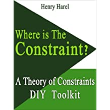 WHERE IS THE CONSTRAINT? (A Theory of Constraints DIY Toolkit Book 1)