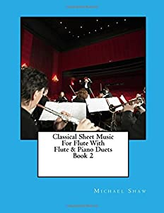 Classical Sheet Music For Flute With Flute & Piano Duets Book 2: Ten Easy Classical Sheet Music Pieces For Solo Flute & Flute/Piano Duets (Volume 2)