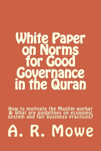 White Paper on Norms  for Good Governance in the Quran: How to motivate the Muslim worker & What are guidelines on economic system and fair business practices?