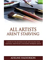All Artists Aren't Starving: A Guide to the Business of Art and Selling Your Paintings, Written by a Successful Working Artist