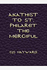 Akathist to St. Philaret the Merciful (The best works of CJS Hayward) Kindle Edition