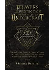 Prayers and Protection Magick to Destroy Witchcraft: Banish Curses, Negative Energy & Psychic Attacks; Break Spells, Evil Soul Ties & Covenants; Protect & Release Favors