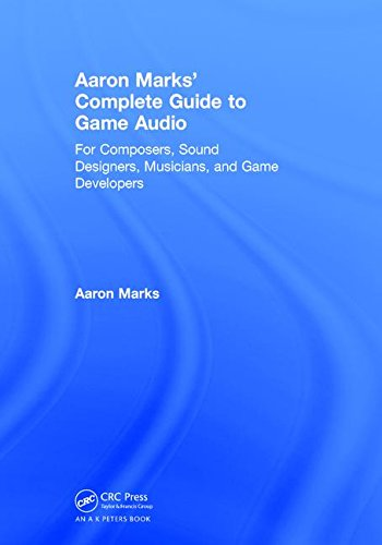 Aaron Marks' Complete Guide to Game Audio: For Composers, Sound Designers, Musicians, and Game Developers by A K Peters/CRC Press
