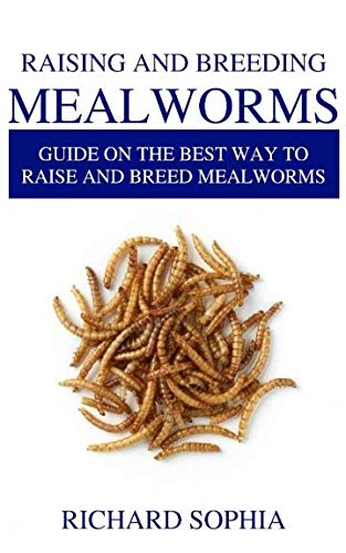 RAISING AND BREEDING MEALWORMS: Guide on the Best Way to Raise and Breed Mealworms - Raising Worms