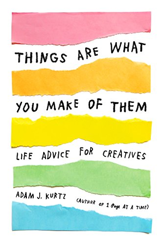 Things Are What You Make of Them: Life Advice for Creatives cover