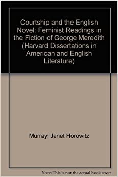 Courtship and the English Novel: Feminist Readings in the Fiction of George Meredith (Harvard Dissertations in American and English Literature)