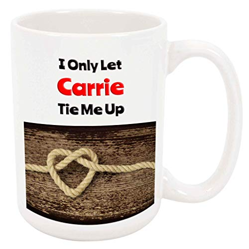 (I Only Let Carrie Tie Me Up - 15 Ounce Coffee or Tea Mug, White Ceramic, Unique Romantic Gift Idea)