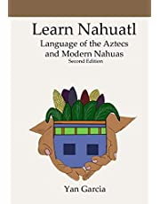 Learn Nahuatl, Language of the Aztecs and Modern Nahuas: Second Edition