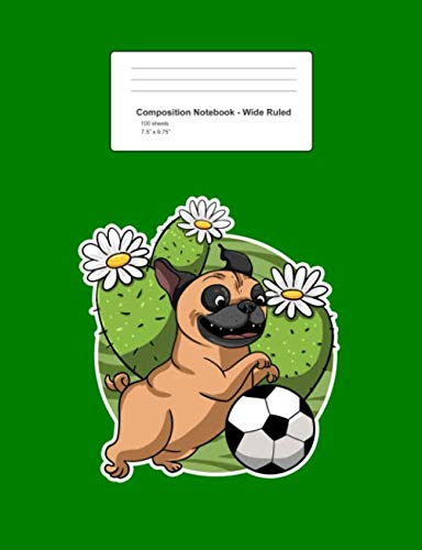 "Composition Notebook - Wide Ruled: Pug Soccer Cactus Cute Football Desert Plant Dog Lover Gift - Green Blank Lined Exercise Book - Back To School Gift ... Teens, Boys, Girls - 7.5""x9.75"" 100 pages"