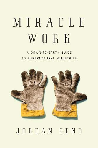 Miracle Work: A Down-to-Earth Guide to Supernatural Ministries (Revelation The Spirit Speaks To The Churches)