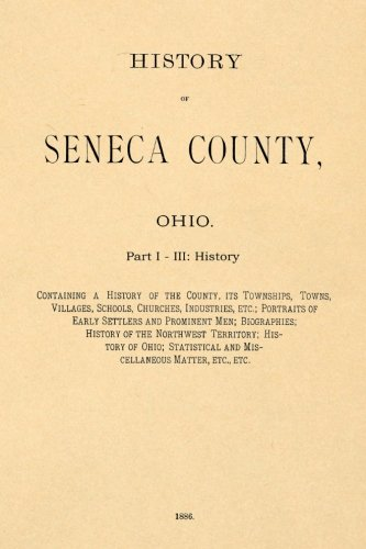 Download History of Seneca County, Ohio part I: Containing a History of the County, Its Townships, Towns, Villages, Schools, Churches, Industries, Etc., ... and Prominent Men; Biographies... (Volume 1) PDF