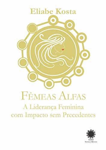 Fêmeas Alfas: A liderança feminina com impacto sem precedentes