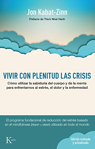 Vivir Con Plenitud Las Crisis: Cómo Utilizar La Sabiduría Del Cuerpo Y De La Mente Para Enfrentarnos Al Estrés, El Dolor Y La Enfermedad (Spanish Edition)