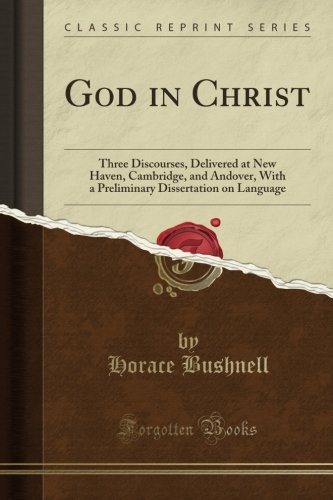 God in Christ: Three Discourses, Delivered at New Haven, Cambridge, and Andover, With a Preliminary Dissertation on Language (Classic Reprint) by Forgotten Books
