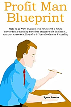 PROFIT MAN BLUEPRINT: How to go from clueless to a consistent 4 figure earner while working part-time on your side business... Amazon Associate Blueprint & Youtube Games Recording by [Turner, Ryan]
