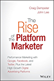 The Rise of the Platform Marketer: Performance Marketing with Google, Facebook, and Twitter, Plus the Latest High-Growth…