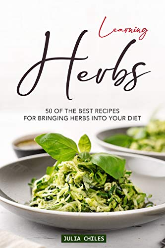 Learning Herbs: 50 of The Best Recipes for Bringing Herbs into Your Diet by Julia Chiles