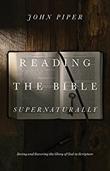 Reading the Bible Supernaturally: Seeing and Savoring the Glory of God in Scripture by [Piper, John]