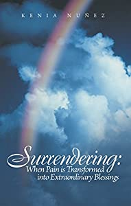 Surrendering: When Pain Is Transformed into Extraordinary Blessings by Kenia Nuñez