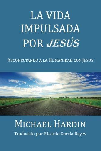La Vida Impulsada Por Jesu: Reconectando a la Humanidad Con Jesus