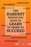 The Hardest Things You Have to Learn in Order to Succeed, Jerry Treece, 0805976868
